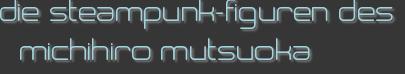 die steampunk-figuren des michihiro mutsuoka