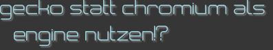 gecko statt chromium als engine nutzen!?